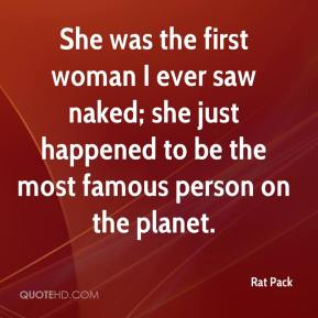 Rat Pack  - She was the first woman I ever saw naked; she just happened to be the most famous person on the planet.