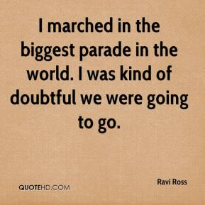 I marched in the biggest parade in the world. I was kind of doubtful we were going to go.