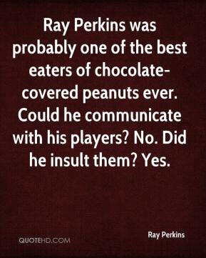 Ray Perkins  - Ray Perkins was probably one of the best eaters of chocolate-covered peanuts ever. Could he communicate with his players? No. Did he insult them? Yes.