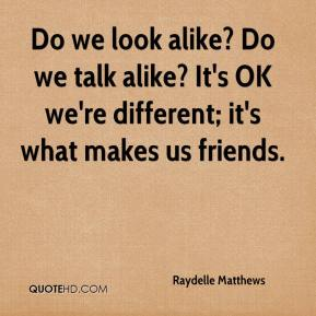 Raydelle Matthews  - Do we look alike? Do we talk alike? It's OK we're different; it's what makes us friends.