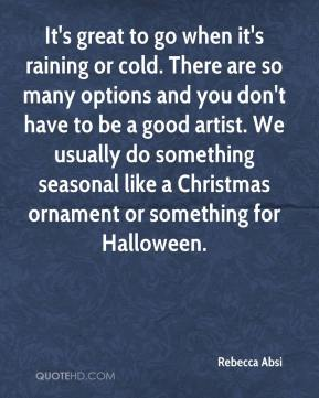 Rebecca Absi  - It's great to go when it's raining or cold. There are so many options and you don't have to be a good artist. We usually do something seasonal like a Christmas ornament or something for Halloween.