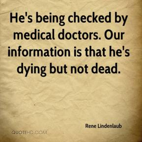 Rene Lindenlaub  - He's being checked by medical doctors. Our information is that he's dying but not dead.