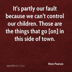 Rene Pearson  - It's partly our fault because we can't control our children. Those are the things that go [on] in this side of town.