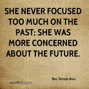 Rev. Vernon Ross  - She never focused too much on the past; she was more concerned about the future.
