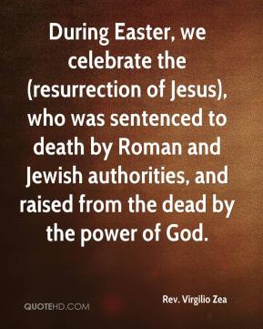 Rev. Virgilio Zea  - During Easter, we celebrate the (resurrection of Jesus), who was sentenced to death by Roman and Jewish authorities, and raised from the dead by the power of God.