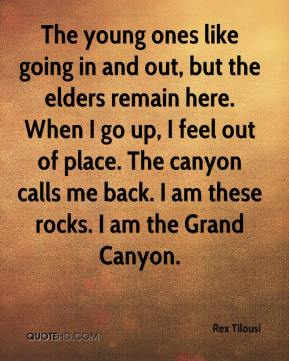 Rex Tilousi  - The young ones like going in and out, but the elders remain here. When I go up, I feel out of place. The canyon calls me back. I am these rocks. I am the Grand Canyon.
