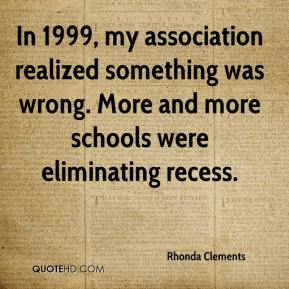 Rhonda Clements  - In 1999, my association realized something was wrong. More and more schools were eliminating recess.