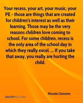 Rhonda Clements  - Your recess, your art, your music, your PE - those are things that are created for children's interest as well as their learning. Those may be the very reasons children love coming to school. For some children, recess is the only area of the school day in which they really excel. ... If you take that away, you really are hurting the child.