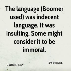 Rich Vollbach  - The language (Boomer used) was indecent language. It was insulting. Some might consider it to be immoral.