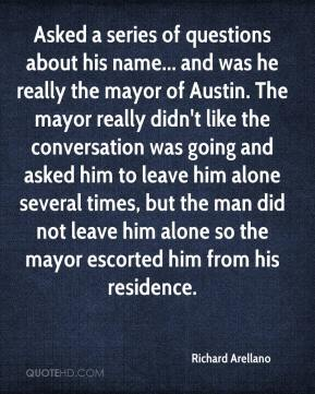 Richard Arellano  - Asked a series of questions about his name... and was he really the mayor of Austin. The mayor really didn't like the conversation was going and asked him to leave him alone several times, but the man did not leave him alone so the mayor escorted him from his residence.