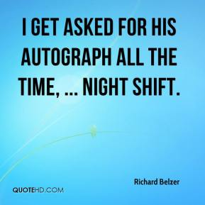 Richard Belzer  - I get asked for his autograph all the time, ... Night Shift.