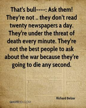 Richard Belzer  - That's bull----: Ask them! They're not .. they don't read twenty newspapers a day. They're under the threat of death every minute. They're not the best people to ask about the war because they're going to die any second.