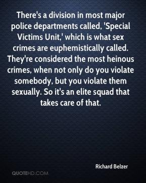 Richard Belzer  - There's a division in most major police departments called, 'Special Victims Unit,' which is what sex crimes are euphemistically called. They're considered the most heinous crimes, when not only do you violate somebody, but you violate them sexually. So it's an elite squad that takes care of that.
