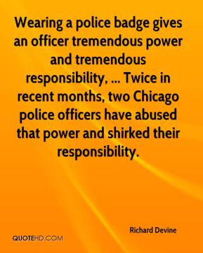 Richard Devine  - Wearing a police badge gives an officer tremendous power and tremendous responsibility, ... Twice in recent months, two Chicago police officers have abused that power and shirked their responsibility.