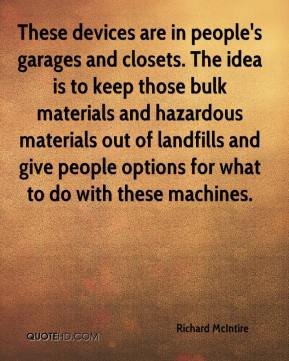 Richard McIntire  - These devices are in people's garages and closets. The idea is to keep those bulk materials and hazardous materials out of landfills and give people options for what to do with these machines.