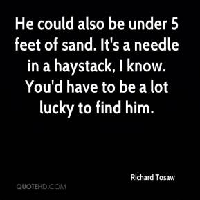 Richard Tosaw  - He could also be under 5 feet of sand. It's a needle in a haystack, I know. You'd have to be a lot lucky to find him.
