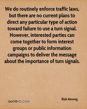 We do routinely enforce traffic laws, but there are no current plans to direct any particular type of action toward failure to use a turn signal. However, interested parties can come together to form interest groups or public information campaigns to deliver the message about the importance of turn signals.