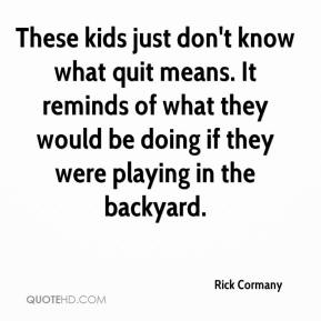 Rick Cormany  - These kids just don't know what quit means. It reminds of what they would be doing if they were playing in the backyard.