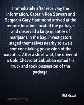 Rick Grassi  - Immediately after receiving the information, Captain Ron Stewart and Sergeant Gary Hammond arrived at the remote location, located the package, and observed a large quantity of marijuana in the bag. Investigators staged themselves nearby to await someone taking possession of the narcotics. After a short wait, the driver of a Gold Chevrolet Suburban exited his truck and took possession of the package.