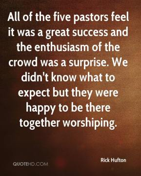 Rick Hufton  - All of the five pastors feel it was a great success and the enthusiasm of the crowd was a surprise. We didn't know what to expect but they were happy to be there together worshiping.