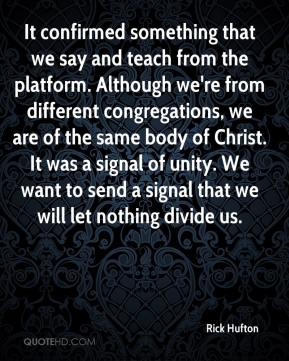 Rick Hufton  - It confirmed something that we say and teach from the platform. Although we're from different congregations, we are of the same body of Christ. It was a signal of unity. We want to send a signal that we will let nothing divide us.