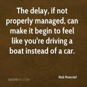 Rick Moncrief  - The delay, if not properly managed, can make it begin to feel like you're driving a boat instead of a car.