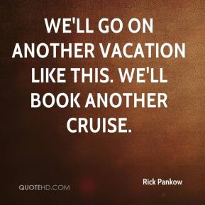 Rick Pankow  - We'll go on another vacation like this. We'll book another cruise.