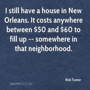 Rick Turner  - I still have a house in New Orleans. It costs anywhere between $50 and $60 to fill up -- somewhere in that neighborhood.