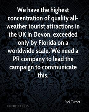 Rick Turner  - We have the highest concentration of quality all-weather tourist attractions in the UK in Devon, exceeded only by Florida on a worldwide scale. We need a PR company to lead the campaign to communicate this.
