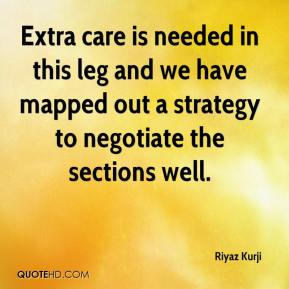 Riyaz Kurji  - Extra care is needed in this leg and we have mapped out a strategy to negotiate the sections well.