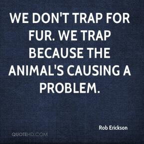Rob Erickson  - We don't trap for fur. We trap because the animal's causing a problem.