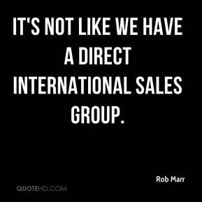 Rob Marr  - It's not like we have a direct international sales group.