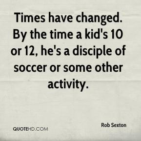 Times have changed. By the time a kid's 10 or 12, he's a disciple of soccer or some other activity.