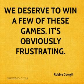 Robbie Cowgill  - We deserve to win a few of these games. It's obviously frustrating.