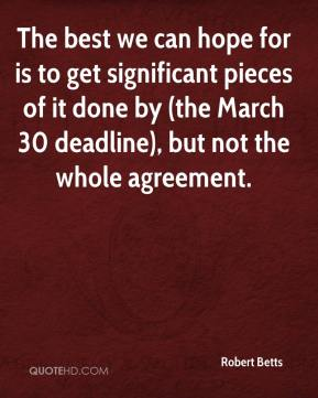 Robert Betts  - The best we can hope for is to get significant pieces of it done by (the March 30 deadline), but not the whole agreement.