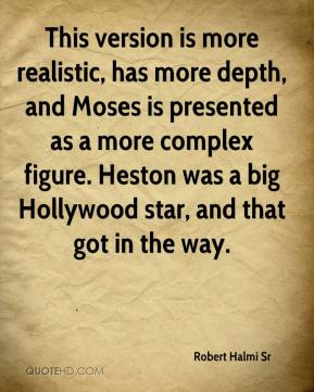 Robert Halmi Sr  - This version is more realistic, has more depth, and Moses is presented as a more complex figure. Heston was a big Hollywood star, and that got in the way.