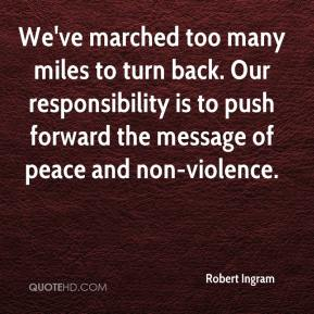 We've marched too many miles to turn back. Our responsibility is to push forward the message of peace and non-violence.