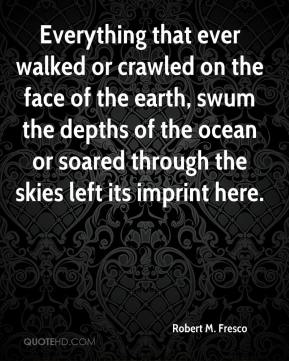 Robert M. Fresco - Everything that ever walked or crawled on the face of the earth, swum the depths of the ocean or soared through the skies left its imprint here.
