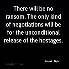Roberto Tiglao  - There will be no ransom. The only kind of negotiations will be for the unconditional release of the hostages.
