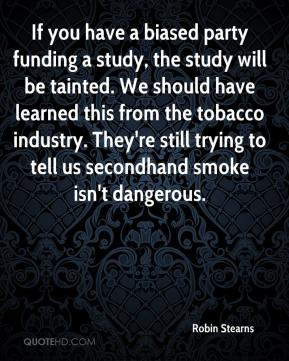 Robin Stearns  - If you have a biased party funding a study, the study will be tainted. We should have learned this from the tobacco industry. They're still trying to tell us secondhand smoke isn't dangerous.