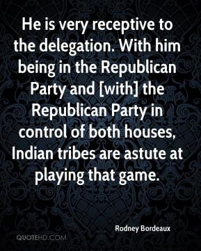 He is very receptive to the delegation. With him being in the Republican Party and [with] the Republican Party in control of both houses, Indian tribes are astute at playing that game.