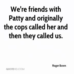 Roger Bown  - We're friends with Patty and originally the cops called her and then they called us.