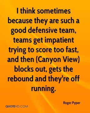 I think sometimes because they are such a good defensive team, teams get impatient trying to score too fast, and then (Canyon View) blocks out, gets the rebound and they're off running.