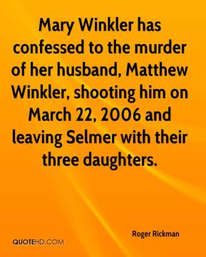 Roger Rickman  - Mary Winkler has confessed to the murder of her husband, Matthew Winkler, shooting him on March 22, 2006 and leaving Selmer with their three daughters.