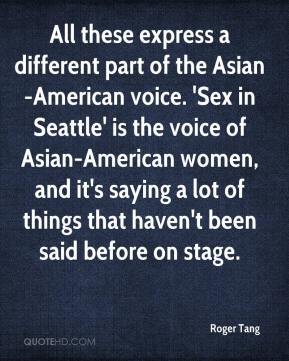 Roger Tang  - All these express a different part of the Asian-American voice. 'Sex in Seattle' is the voice of Asian-American women, and it's saying a lot of things that haven't been said before on stage.