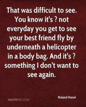 Roland Hanel  - That was difficult to see. You know it's ? not everyday you get to see your best friend fly by underneath a helicopter in a body bag. And it's ? something I don't want to see again.