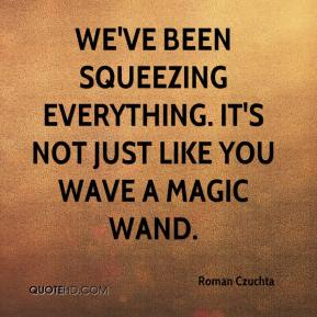 Roman Czuchta  - We've been squeezing everything. It's not just like you wave a magic wand.