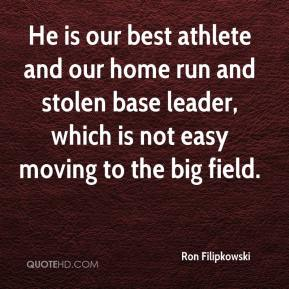 Ron Filipkowski  - He is our best athlete and our home run and stolen base leader, which is not easy moving to the big field.