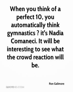 Ron Galimore  - When you think of a perfect 10, you automatically think gymnastics ? it's Nadia Comaneci. It will be interesting to see what the crowd reaction will be.