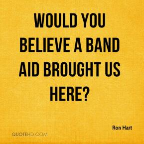 Ron Hart  - Would you believe a Band Aid brought us here?